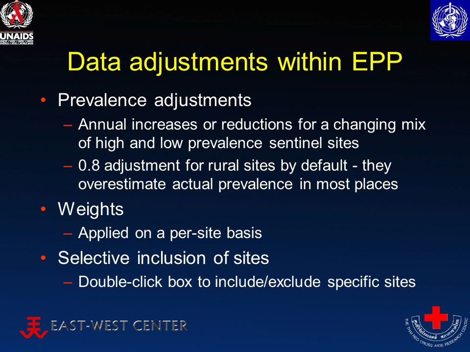 Data adjustments within EPP Prevalence adjustments –Annual increases or reductions for a changing mix of high and low prevalence sentinel sites –0.8 adjustment for rural sites by default - they overestimate actual prevalence in most places Weights –Applied on a per-site basis Selective inclusion of sites –Double-click box to include/exclude specific sites