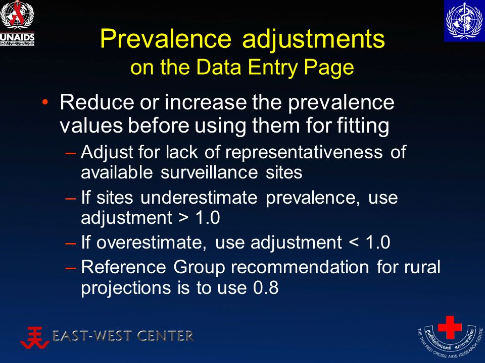 Prevalence adjustments on the Data Entry Page Reduce or increase the prevalence values before using them for fitting –Adjust for lack of representativeness of available surveillance sites –If sites underestimate prevalence, use adjustment > 1.0 –If overestimate, use adjustment < 1.0 –Reference Group recommendation for rural projections is to use 0.8