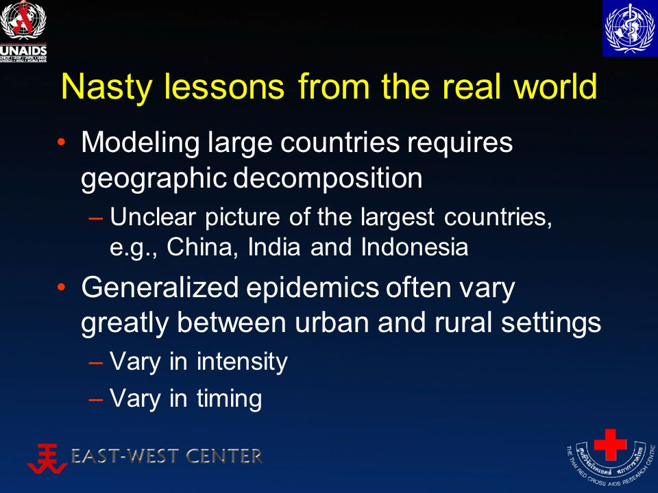 Nasty lessons from the real world Modeling large countries requires geographic decomposition –Unclear picture of the largest countries, e.g., China, India and Indonesia Generalized epidemics often vary greatly between urban and rural settings –Vary in intensity –Vary in timing