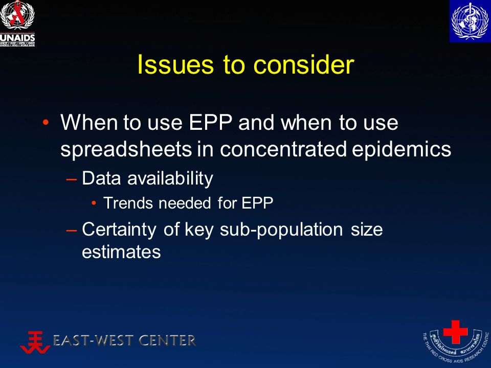 Issues to consider When to use EPP and when to use spreadsheets in concentrated epidemics –Data availability Trends needed for EPP –Certainty of key sub-population size estimates