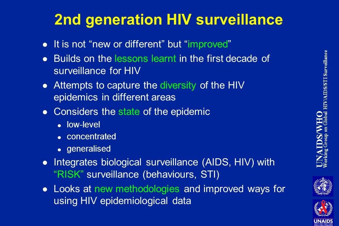 UNAIDS/WHO Working Group on Global HIV/AIDS/STI Surveillance 2nd generation HIV surveillance It is not new or different but improved Builds on the lessons learnt in the first decade of surveillance for HIV Attempts to capture the diversity of the HIV epidemics in different areas Considers the state of the epidemic low-level concentrated generalised Integrates biological surveillance (AIDS, HIV) with RISK surveillance (behaviours, STI) Looks at new methodologies and improved ways for using HIV epidemiological data