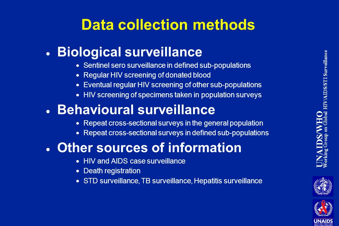 UNAIDS/WHO Working Group on Global HIV/AIDS/STI Surveillance Data collection methods Biological surveillance Sentinel sero surveillance in defined sub