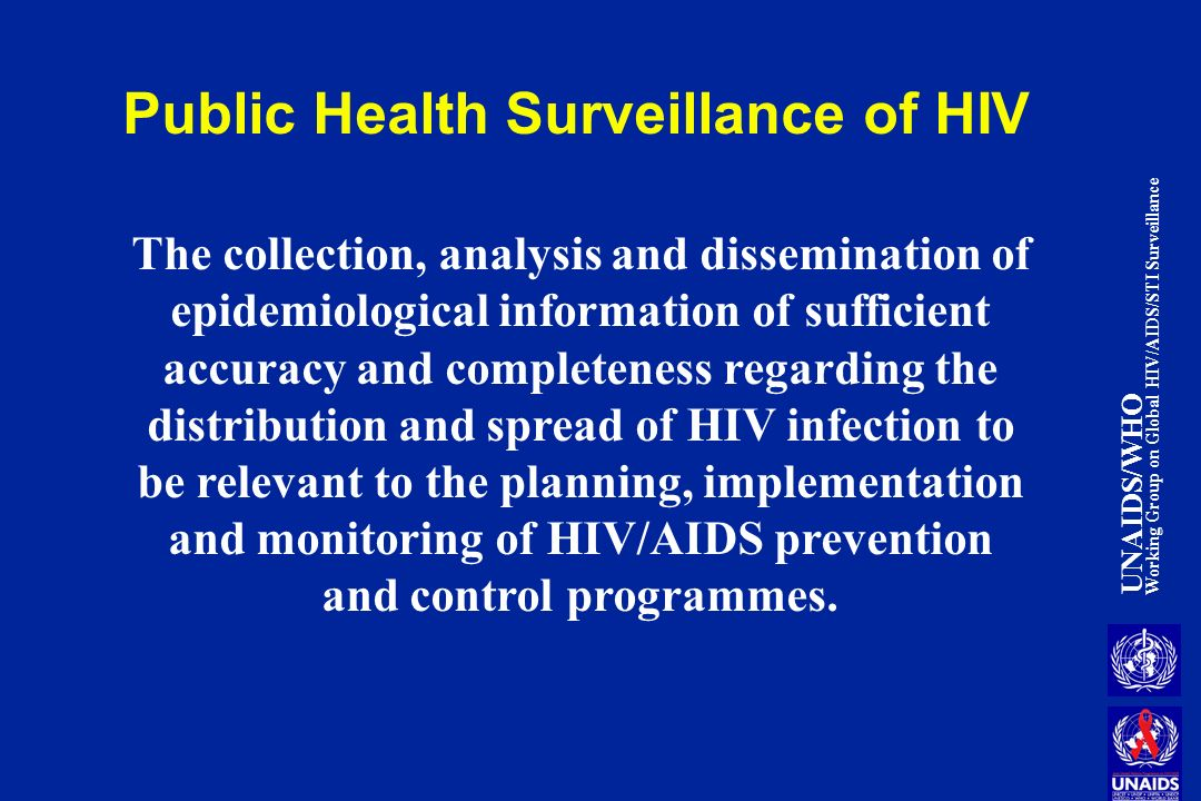 UNAIDS/WHO Working Group on Global HIV/AIDS/STI Surveillance Public Health Surveillance of HIV The collection, analysis and dissemination of epidemiological information of sufficient accuracy and completeness regarding the distribution and spread of HIV infection to be relevant to the planning, implementation and monitoring of HIV/AIDS prevention and control programmes.