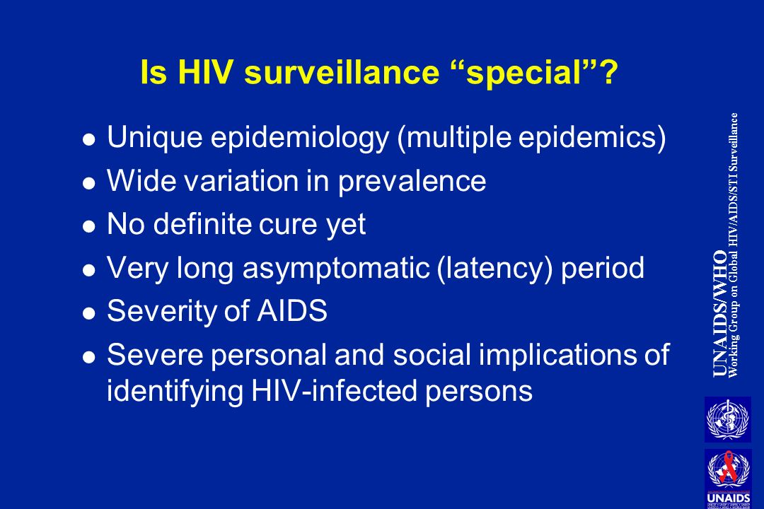 UNAIDS/WHO Working Group on Global HIV/AIDS/STI Surveillance Is HIV surveillance special? Unique epidemiology (multiple epidemics) Wide variation in p