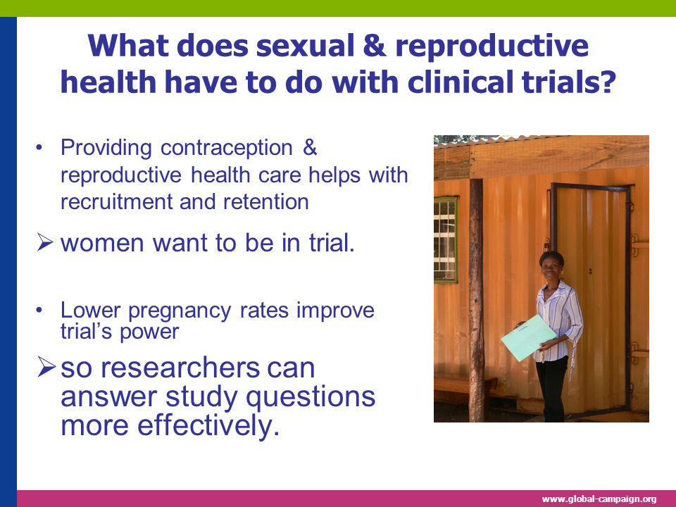 www.global-campaign.org What does sexual & reproductive health have to do with clinical trials? Providing contraception & reproductive health care hel