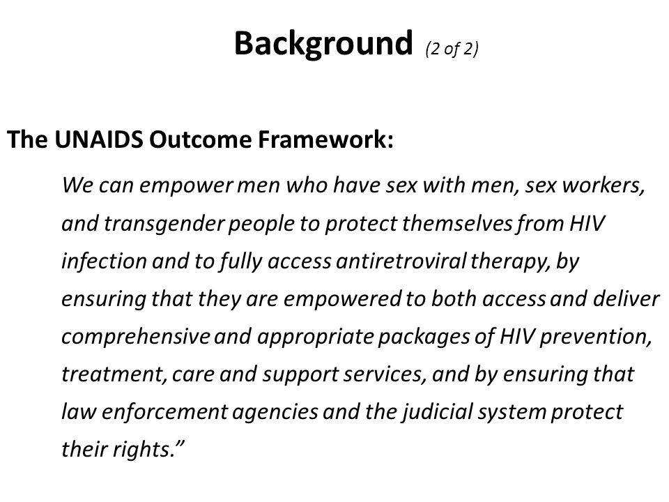 Background (2 of 2) The UNAIDS Outcome Framework: We can empower men who have sex with men, sex workers, and transgender people to protect themselves