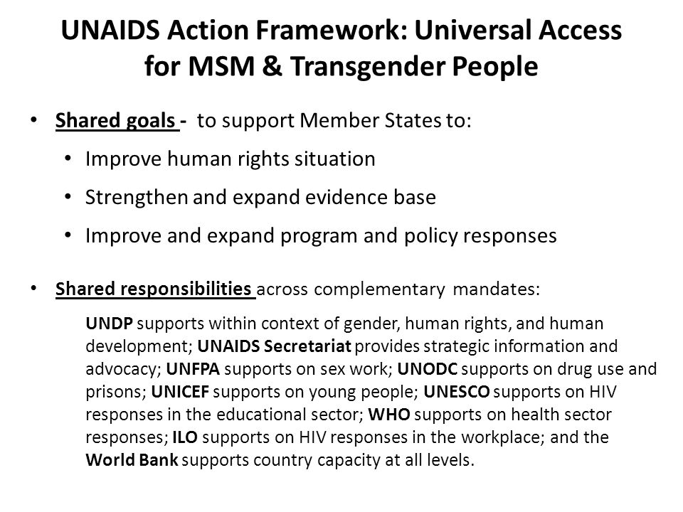 UNAIDS Action Framework: Universal Access for MSM & Transgender People Shared goals - to support Member States to: Improve human rights situation Stre