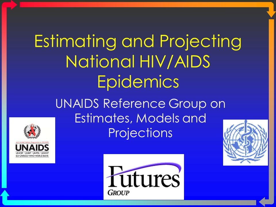 Estimating and Projecting National HIV/AIDS Epidemics UNAIDS Reference Group on Estimates, Models and Projections