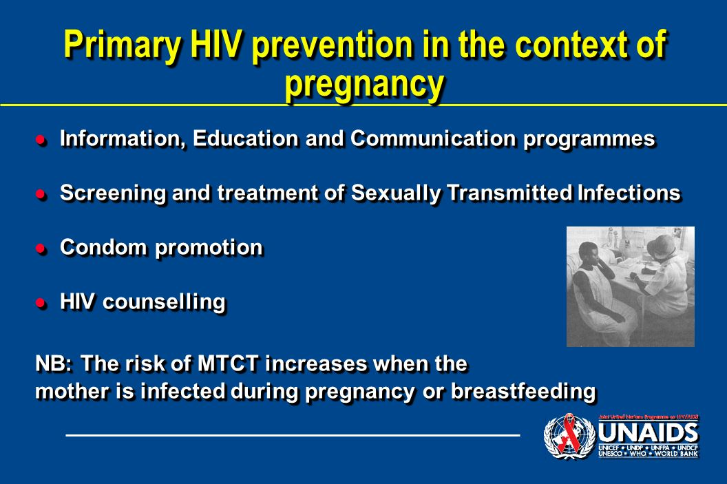 Primary HIV prevention in the context of pregnancy l Information, Education and Communication programmes l Screening and treatment of Sexually Transmitted Infections l Condom promotion l HIV counselling NB: The risk of MTCT increases when the mother is infected during pregnancy or breastfeeding l Information, Education and Communication programmes l Screening and treatment of Sexually Transmitted Infections l Condom promotion l HIV counselling NB: The risk of MTCT increases when the mother is infected during pregnancy or breastfeeding