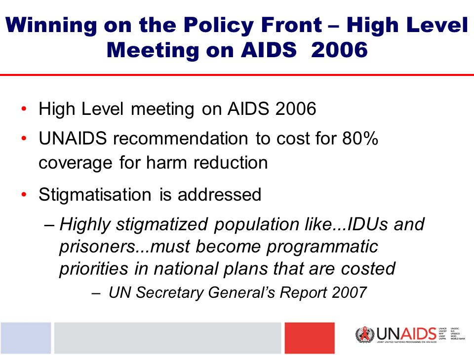 Winning on the Policy Front – High Level Meeting on AIDS 2006 High Level meeting on AIDS 2006 UNAIDS recommendation to cost for 80% coverage for harm reduction Stigmatisation is addressed –Highly stigmatized population like...IDUs and prisoners...must become programmatic priorities in national plans that are costed – UN Secretary Generals Report 2007