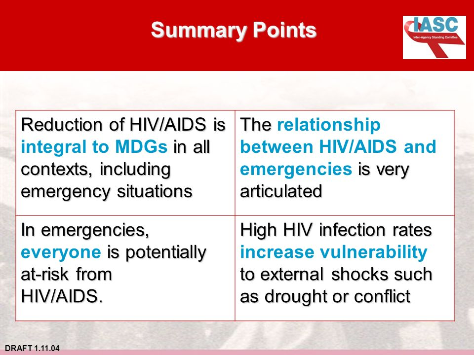 DRAFT 1.11.04 Summary Points Reduction of HIV/AIDS is in all integral to MDGs in all contexts, including emergency situations The is very articulated The relationship between HIV/AIDS and emergencies is very articulated In emergencies, is potentially everyone is potentially at-risk from HIV/AIDS.