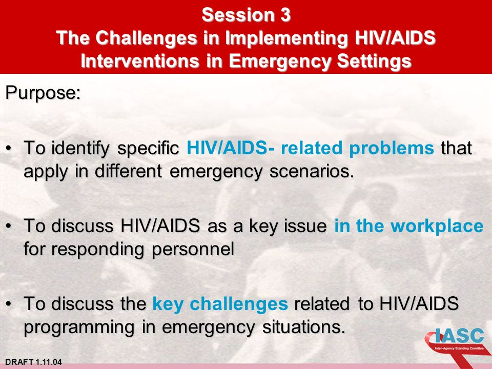 DRAFT 1.11.04 Session 3 The Challenges in Implementing HIV/AIDS Interventions in Emergency Settings Purpose: To identify specific that apply in different emergency scenarios.To identify specific HIV/AIDS- related problems that apply in different emergency scenarios.