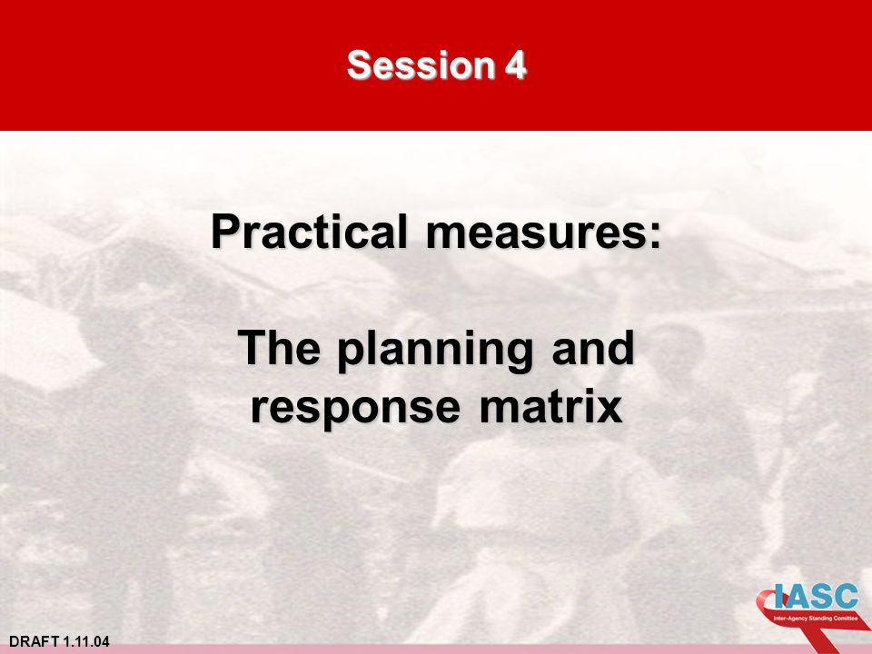 DRAFT 1.11.04 Session 4 Practical measures: The planning and response matrix