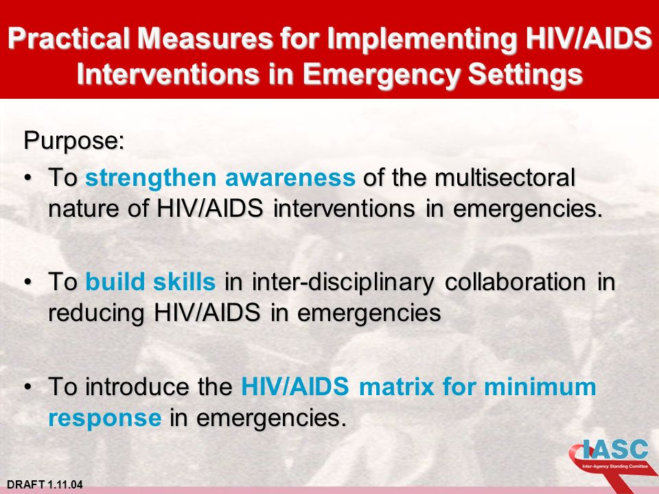 DRAFT 1.11.04 Practical Measures for Implementing HIV/AIDS Interventions in Emergency Settings Purpose: To of the multisectoral nature of HIV/AIDS interventions in emergencies.To strengthen awareness of the multisectoral nature of HIV/AIDS interventions in emergencies.