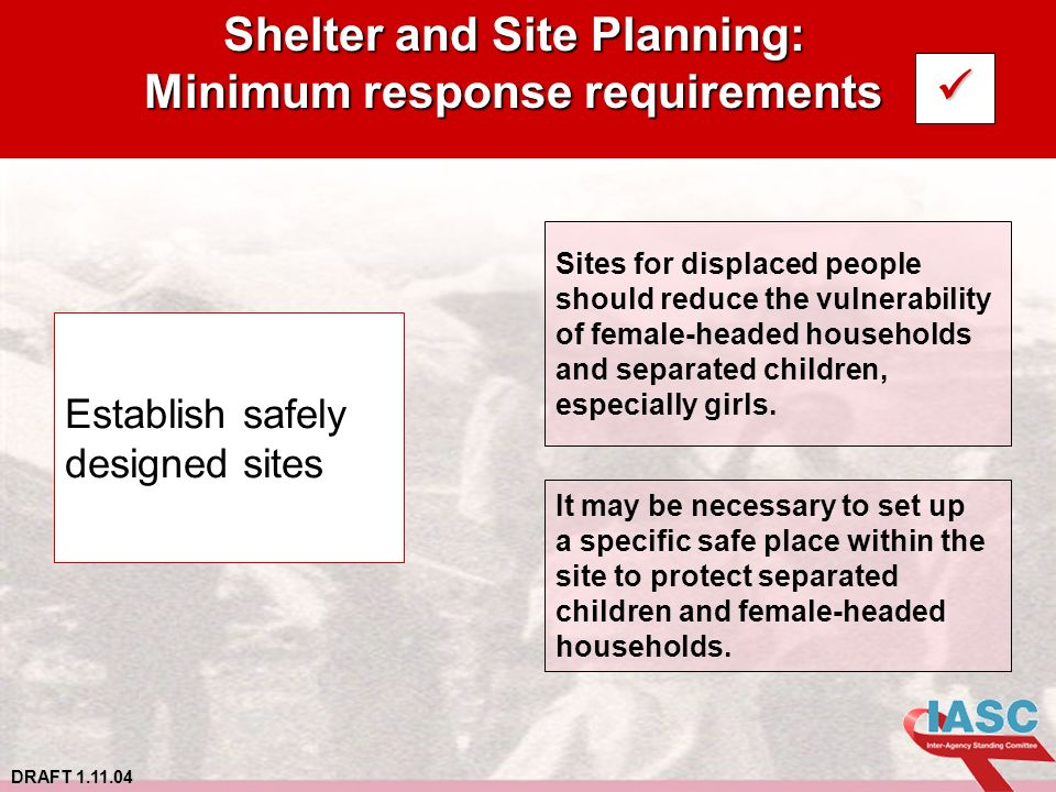 DRAFT 1.11.04 Shelter and Site Planning: Minimum response requirements Establish safely designed sites Sites for displaced people should reduce the vulnerability of female-headed households and separated children, especially girls.