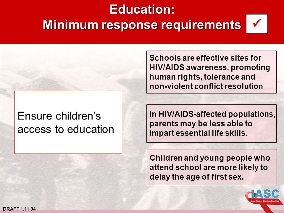 DRAFT 1.11.04 Education: Minimum response requirements Ensure childrens access to education Schools are effective sites for HIV/AIDS awareness, promoting human rights, tolerance and non-violent conflict resolution In HIV/AIDS-affected populations, parents may be less able to impart essential life skills.