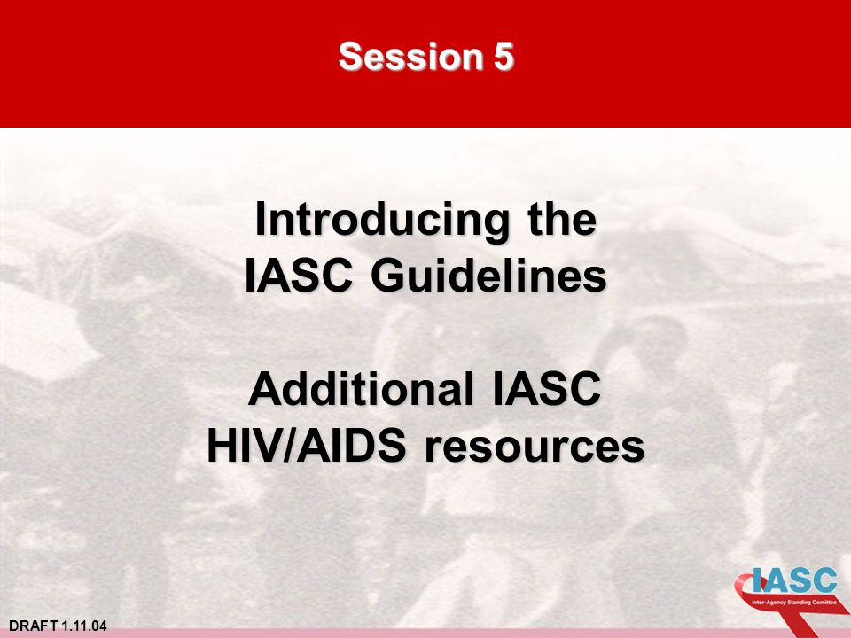 DRAFT 1.11.04 Session 5 Introducing the IASC Guidelines Additional IASC HIV/AIDS resources