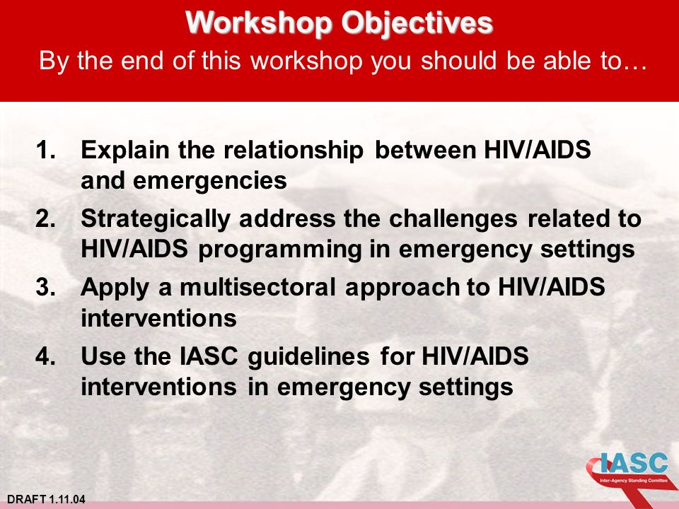 DRAFT 1.11.04 Workshop Objectives Workshop Objectives By the end of this workshop you should be able to… 1.Explain the relationship between HIV/AIDS and emergencies 2.Strategically address the challenges related to HIV/AIDS programming in emergency settings 3.Apply a multisectoral approach to HIV/AIDS interventions 4.Use the IASC guidelines for HIV/AIDS interventions in emergency settings