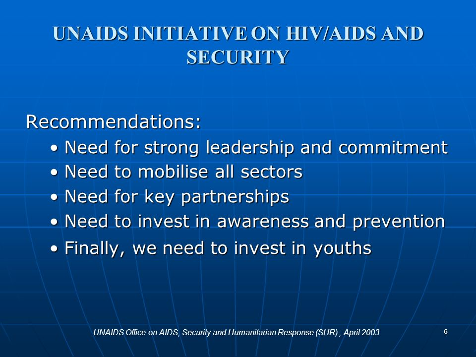 6 Recommendations: Need for strong leadership and commitmentNeed for strong leadership and commitment Need to mobilise all sectorsNeed to mobilise all sectors Need for key partnershipsNeed for key partnerships Need to invest in awareness and preventionNeed to invest in awareness and prevention Finally, we need to invest in youthsFinally, we need to invest in youths UNAIDS INITIATIVE ON HIV/AIDS AND SECURITY UNAIDS Office on AIDS, Security and Humanitarian Response (SHR), April 2003