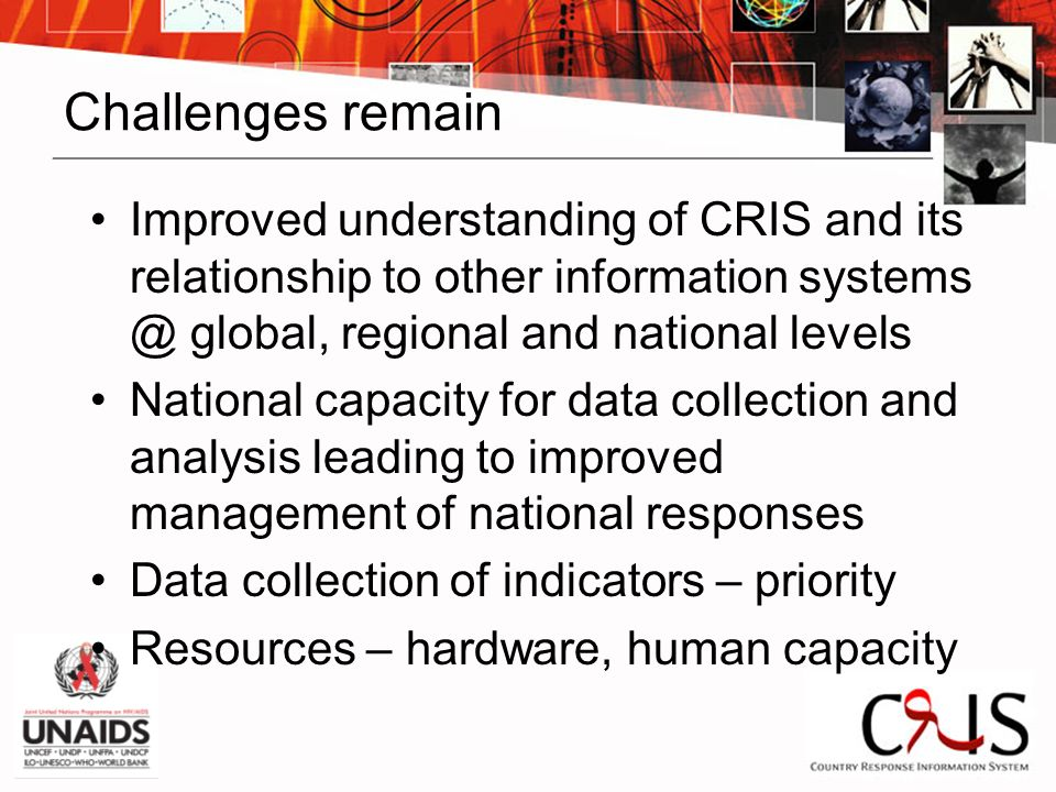 Challenges remain Improved understanding of CRIS and its relationship to other information systems @ global, regional and national levels National capacity for data collection and analysis leading to improved management of national responses Data collection of indicators – priority Resources – hardware, human capacity