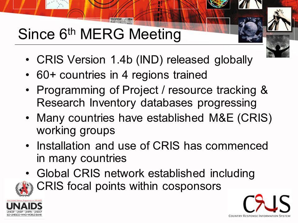 Since 6 th MERG Meeting CRIS Version 1.4b (IND) released globally 60+ countries in 4 regions trained Programming of Project / resource tracking & Research Inventory databases progressing Many countries have established M&E (CRIS) working groups Installation and use of CRIS has commenced in many countries Global CRIS network established including CRIS focal points within cosponsors
