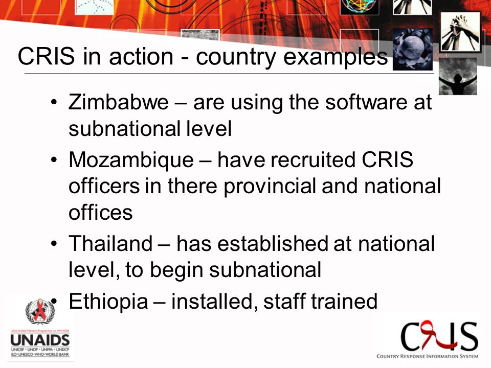 CRIS in action - country examples Zimbabwe – are using the software at subnational level Mozambique – have recruited CRIS officers in there provincial and national offices Thailand – has established at national level, to begin subnational Ethiopia – installed, staff trained