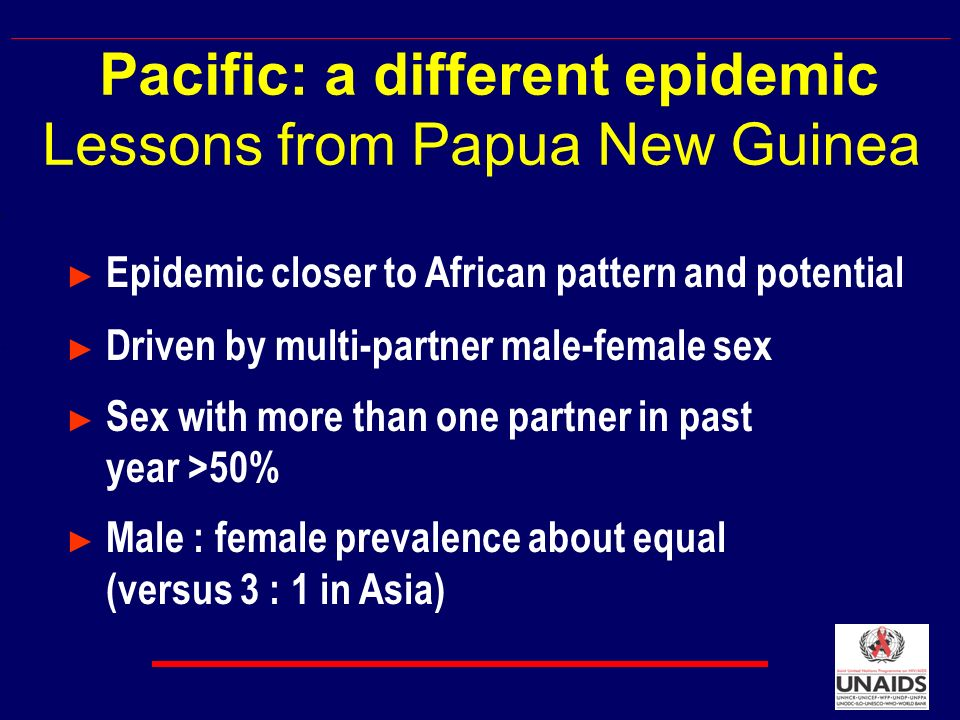 Epidemic closer to African pattern and potential Driven by multi-partner male-female sex Sex with more than one partner in past year >50% Male : female prevalence about equal (versus 3 : 1 in Asia) Pacific: a different epidemic Lessons from Papua New Guinea