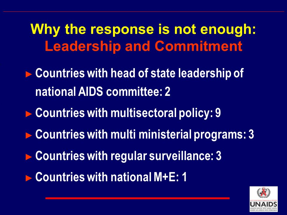 Countries with head of state leadership of national AIDS committee: 2 Countries with multisectoral policy: 9 Countries with multi ministerial programs: 3 Countries with regular surveillance: 3 Countries with national M+E: 1 Why the response is not enough: Leadership and Commitment