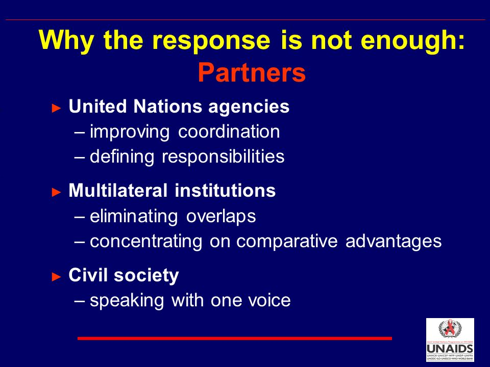 United Nations agencies –improving coordination –defining responsibilities Multilateral institutions –eliminating overlaps –concentrating on comparative advantages Civil society –speaking with one voice Why the response is not enough: Partners