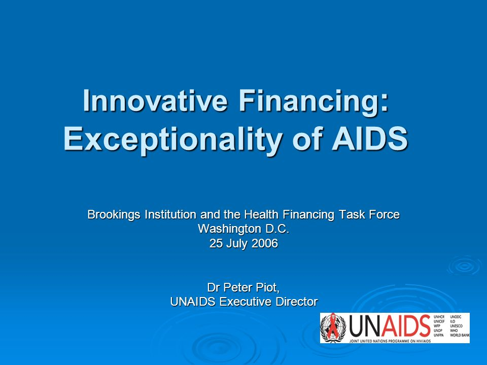 Innovative Financing : Exceptionality of AIDS Brookings Institution and the Health Financing Task Force Washington D.C. 25 July 2006 Dr Peter Piot, UN