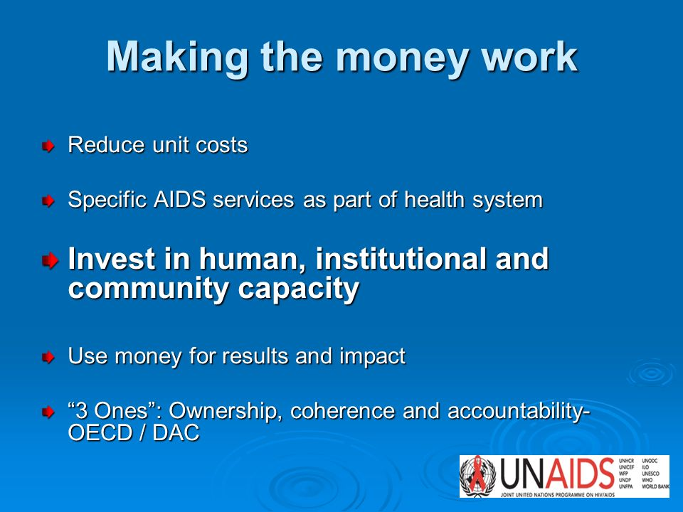 Making the money work Reduce unit costs Specific AIDS services as part of health system Invest in human, institutional and community capacity Use mone