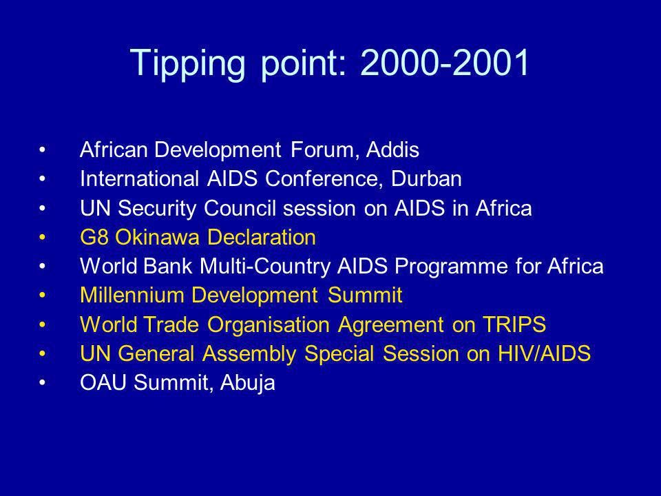 Tipping point: African Development Forum, Addis International AIDS Conference, Durban UN Security Council session on AIDS in Africa G8 Okinawa Declaration World Bank Multi-Country AIDS Programme for Africa Millennium Development Summit World Trade Organisation Agreement on TRIPS UN General Assembly Special Session on HIV/AIDS OAU Summit, Abuja