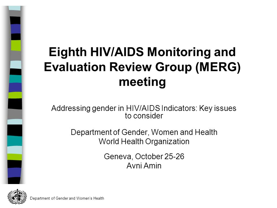 Department of Gender and Womens Health Addressing gender in HIV/AIDS Indicators: Key issues to consider Department of Gender, Women and Health World Health Organization Geneva, October Avni Amin Eighth HIV/AIDS Monitoring and Evaluation Review Group (MERG) meeting