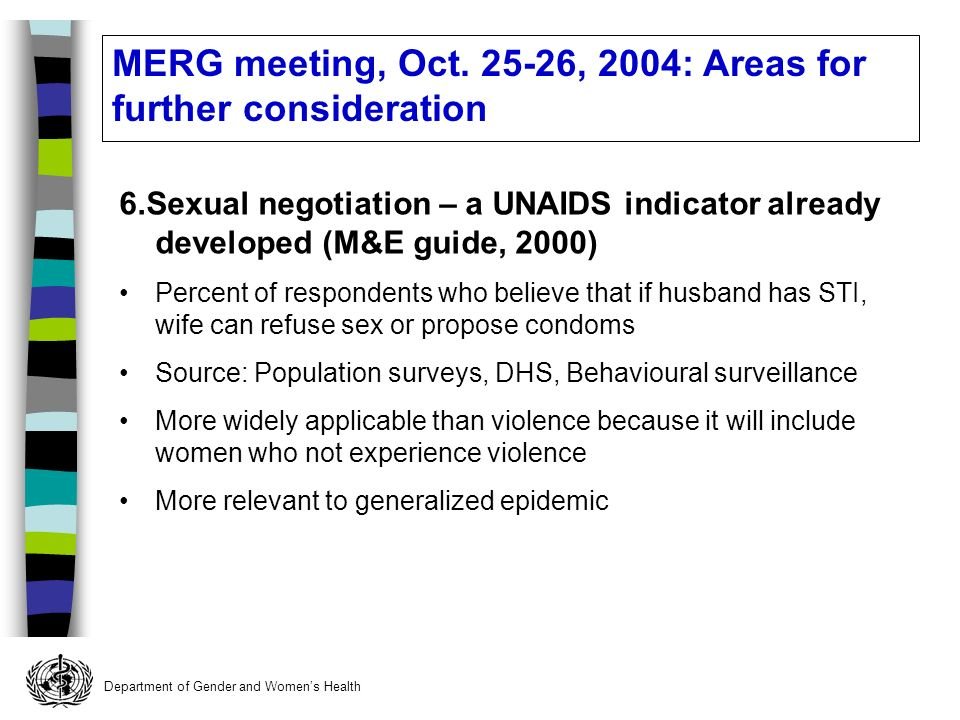 Department of Gender and Womens Health 6.Sexual negotiation – a UNAIDS indicator already developed (M&E guide, 2000) Percent of respondents who believe that if husband has STI, wife can refuse sex or propose condoms Source: Population surveys, DHS, Behavioural surveillance More widely applicable than violence because it will include women who not experience violence More relevant to generalized epidemic MERG meeting, Oct.