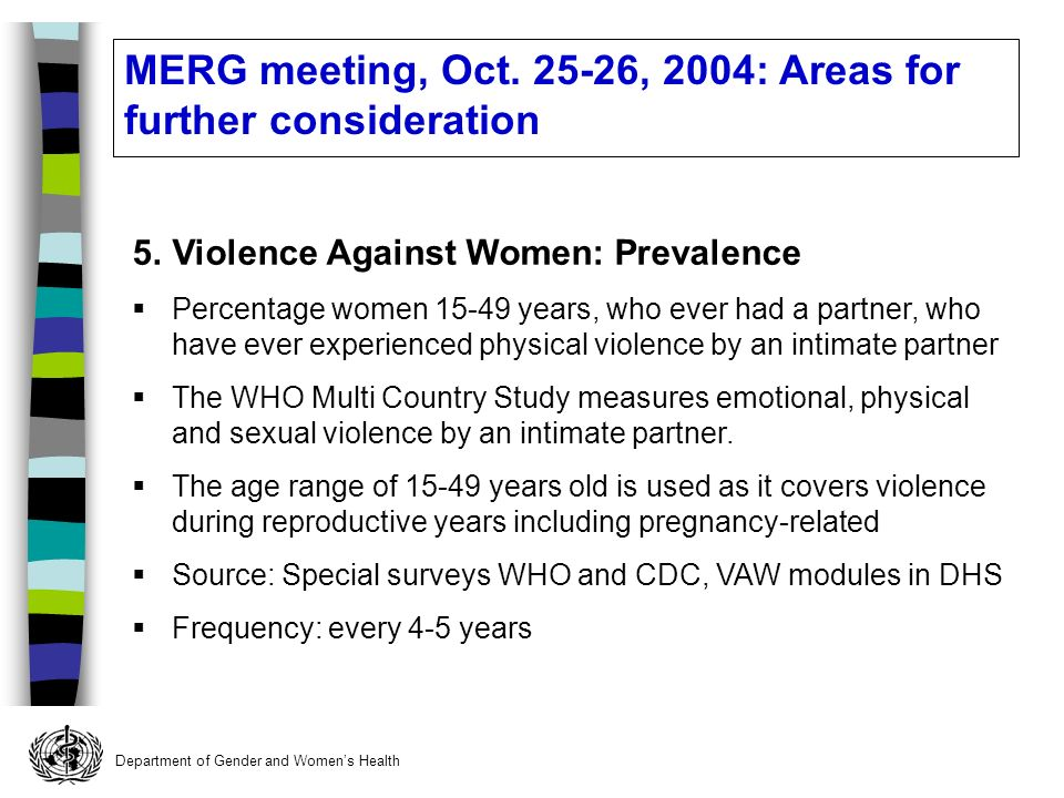 Department of Gender and Womens Health 5.Violence Against Women: Prevalence Percentage women years, who ever had a partner, who have ever experienced physical violence by an intimate partner The WHO Multi Country Study measures emotional, physical and sexual violence by an intimate partner.