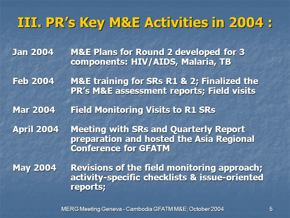 MERG Meeting Geneva - Cambodia GFATM M&E; October 20045 III. PRs Key M&E Activities in 2004 : Jan 2004M&E Plans for Round 2 developed for 3 components