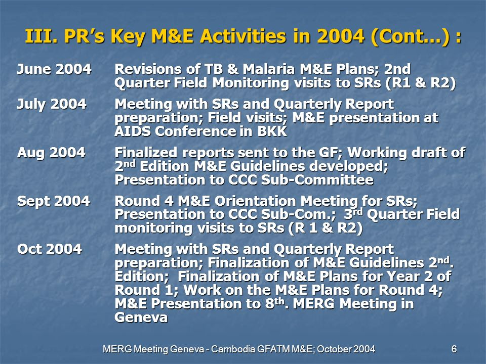 MERG Meeting Geneva - Cambodia GFATM M&E; October 20046 III. PRs Key M&E Activities in 2004 (Cont...) : June 2004 Revisions of TB & Malaria M&E Plans;