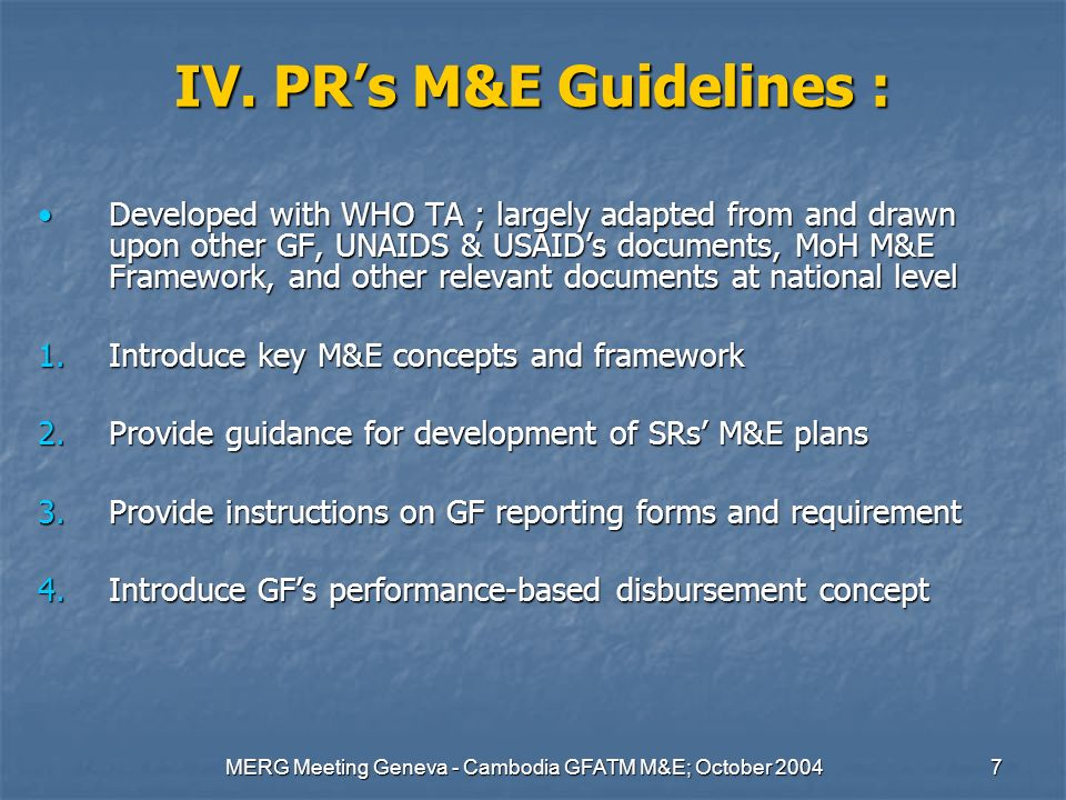 MERG Meeting Geneva - Cambodia GFATM M&E; October 20047 IV. PRs M&E Guidelines : Developed with WHO TA ; largely adapted from and drawn upon other GF,