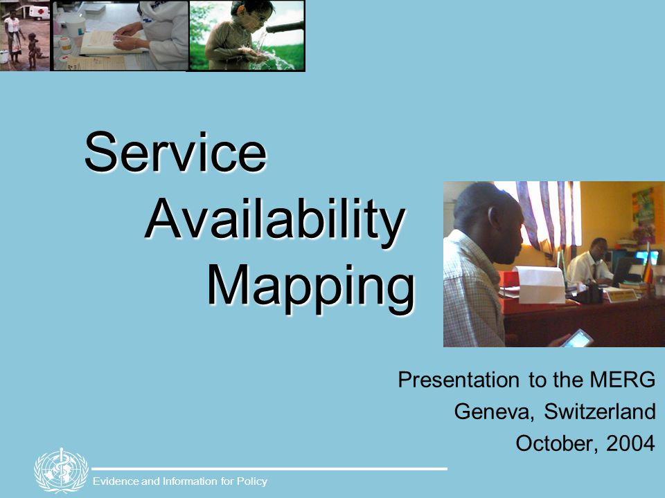 Evidence and Information for Policy Service Availability Mapping Presentation to the MERG Geneva, Switzerland October, 2004