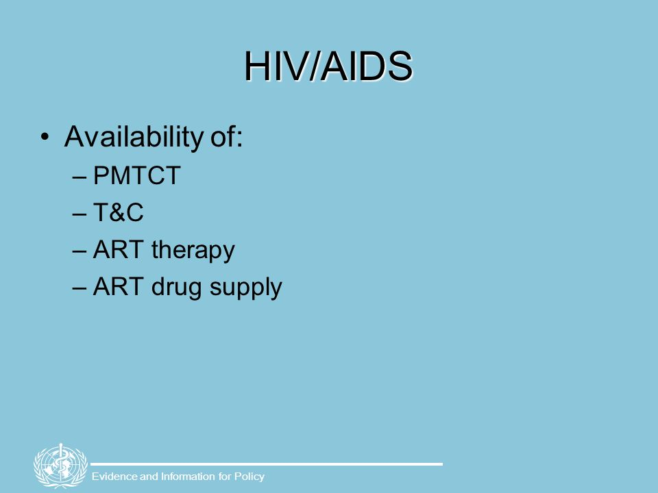 Evidence and Information for Policy HIV/AIDS Availability of: –PMTCT –T&C –ART therapy –ART drug supply