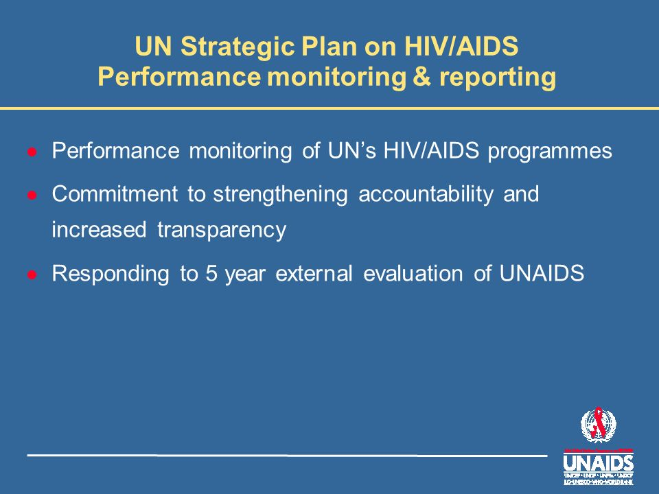 UN Strategic Plan on HIV/AIDS Performance monitoring & reporting l Performance monitoring of UNs HIV/AIDS programmes l Commitment to strengthening accountability and increased transparency l Responding to 5 year external evaluation of UNAIDS