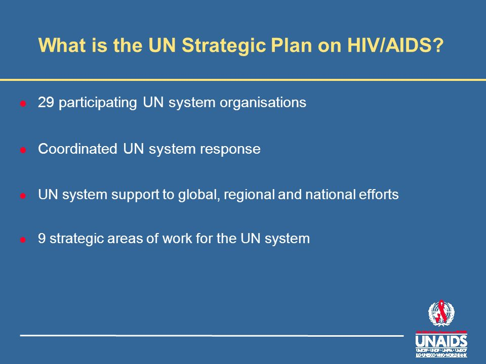 What is the UN Strategic Plan on HIV/AIDS? l 29 participating UN system organisations l Coordinated UN system response l UN system support to global,