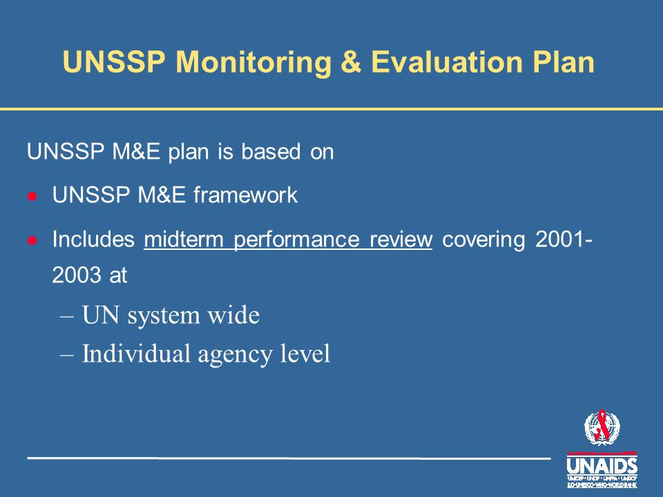 UNSSP Monitoring & Evaluation Plan UNSSP M&E plan is based on l UNSSP M&E framework l Includes midterm performance review covering 2001- 2003 at –UN system wide –Individual agency level