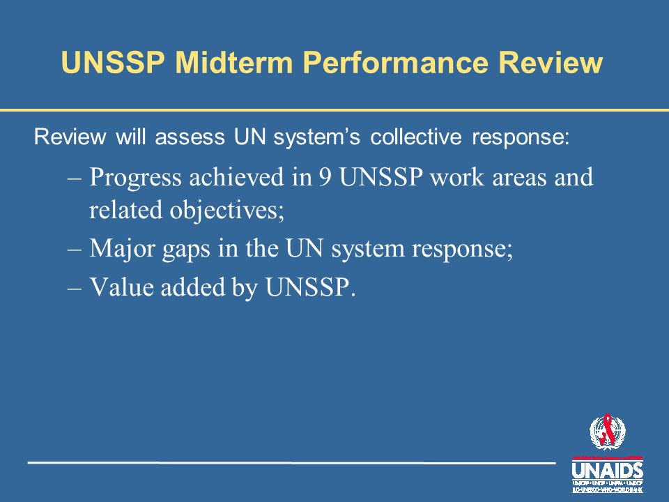 UNSSP Midterm Performance Review Review will assess UN systems collective response: –Progress achieved in 9 UNSSP work areas and related objectives; –Major gaps in the UN system response; –Value added by UNSSP.