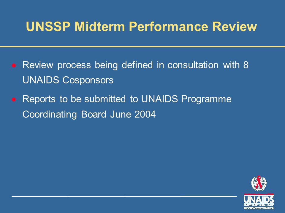 UNSSP Midterm Performance Review l Review process being defined in consultation with 8 UNAIDS Cosponsors l Reports to be submitted to UNAIDS Programme