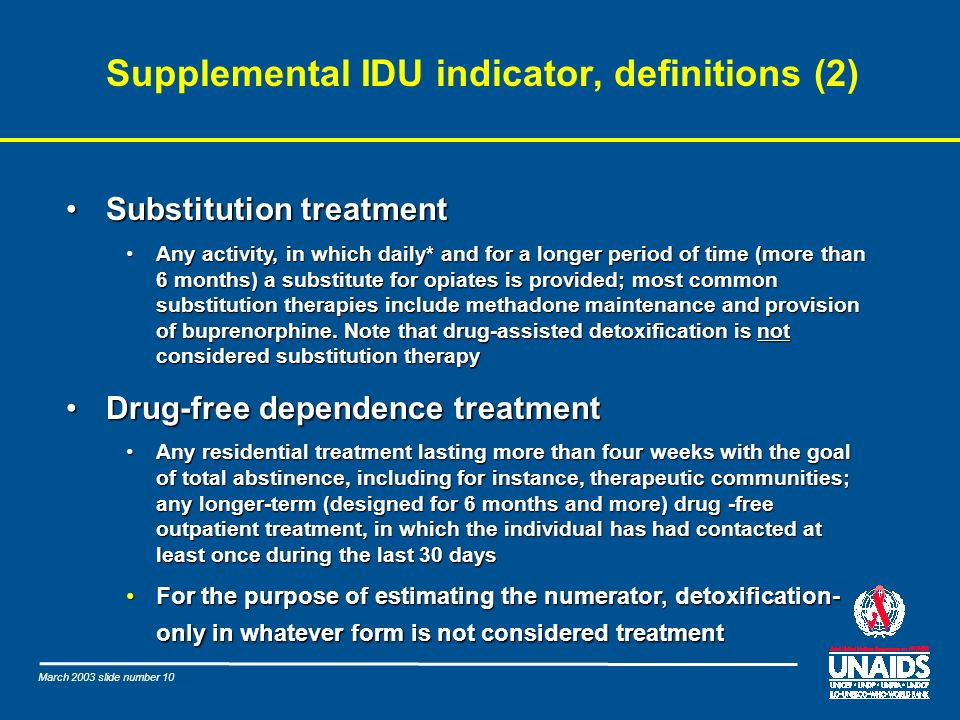 March 2003 slide number 10 Supplemental IDU indicator, definitions (2) Substitution treatmentSubstitution treatment Any activity, in which daily* and for a longer period of time (more than 6 months) a substitute for opiates is provided; most common substitution therapies include methadone maintenance and provision of buprenorphine.