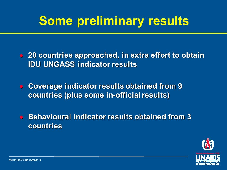 March 2003 slide number 11 Some preliminary results l 20 countries approached, in extra effort to obtain IDU UNGASS indicator results l Coverage indic