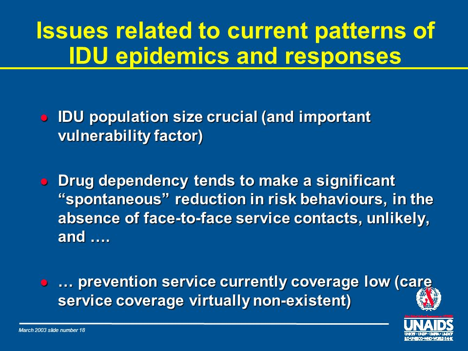 March 2003 slide number 18 Issues related to current patterns of IDU epidemics and responses l IDU population size crucial (and important vulnerabilit