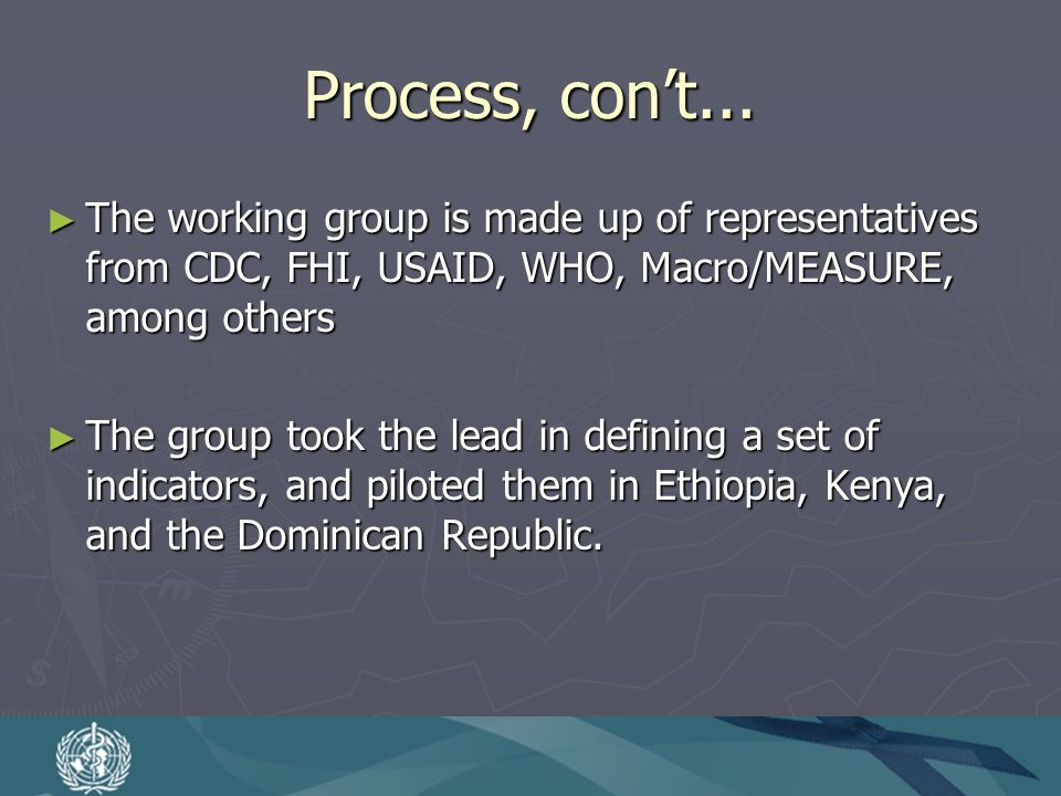 Process, cont... The working group is made up of representatives from CDC, FHI, USAID, WHO, Macro/MEASURE, among others The working group is made up o
