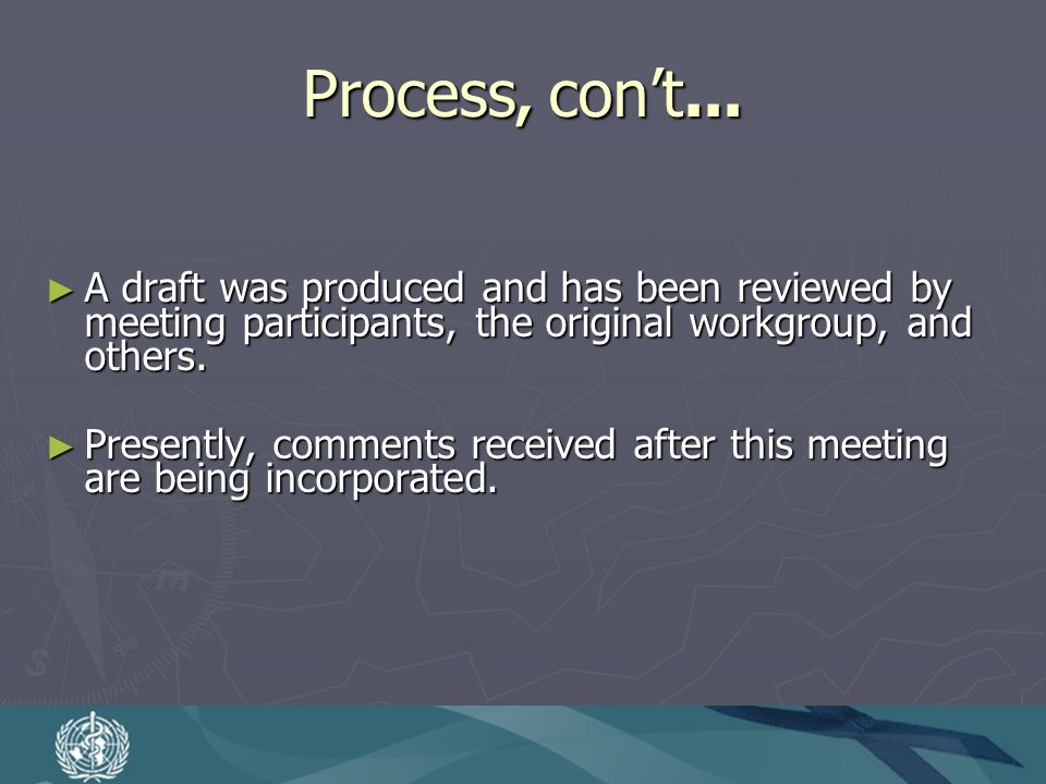 Process, cont... A draft was produced and has been reviewed by meeting participants, the original workgroup, and others. A draft was produced and has